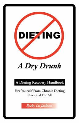 Dieting a Dry Drunk A Dieting Recovery Handbook by Becky Lu Jackson, Joseph, M.D. Mortola