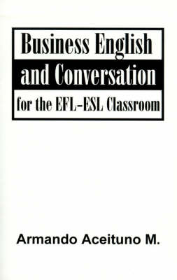 Business English and Conversation For the EFL-ESL Classroom by Armando Aceituno M