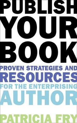 Publish Your Book Proven Strategies and Resources for the Enterprising Author by Patricia Fry
