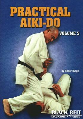 Practical Aiki-Do Volume 5 by Robert Koga