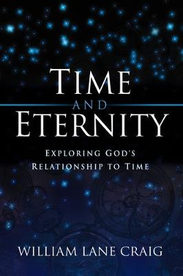 Time and Eternity Exploring God's Relationship to Time by William Lane Craig