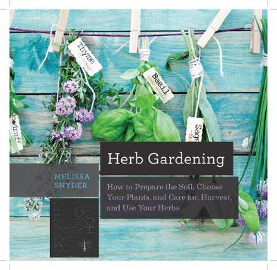 Herb Gardening How to Prepare the Soil, Choose Your Plants, and Care For, Harvest, and Use Your Herbs by Melissa Melton Snyder