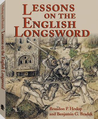 Lessons of the English Longsword by Brandon P. Heslop, Benjamin G. Bradak