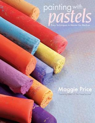 Painting with Pastels Easy Techniques to Master the Medium by Maggie Price