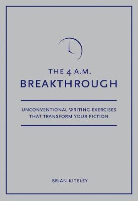 The 4 A.M. Breakthrough Unconventional Writing Exercises That Transform Your Fiction by Brian Kiteley