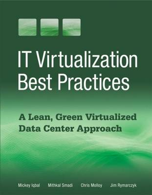 IT Virtualization Best Practices A Lean, Green Virtualized Data Center Approach by Mickey Iqbal, Mithkal Smadi, Chris Molloy, Jim Rymarczyk