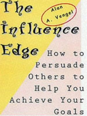 The Influence Edge: How to Persuade Others to Help you Achieve Your Goals by Alan A. Vengel