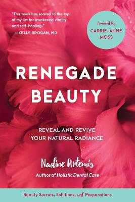 Renegade Beauty Reveal and Revive Your Natural Radiance--Beauty Secrets, Solutions, and Preparations by Nadine Artemis