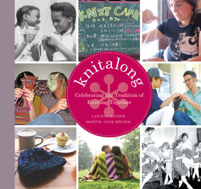 Knitalong: Celebrating the Tradition of Knitting Together by Larissa Brown