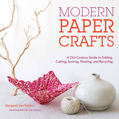 Modern Paper Crafts A 21st-Century Guide to Folding, Cutting, Scoring, Pleating, and Recycling by Margaret van Sicklen