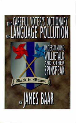 The Careful Voter's Dictionary of Language Pollution Understanding Willietalk and Other Spinspeak by James A. Baar