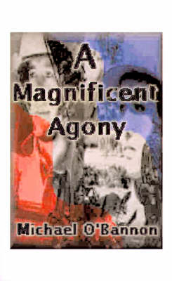 A Magnificent Agony A Novel of World War II by Michael O'Bannon