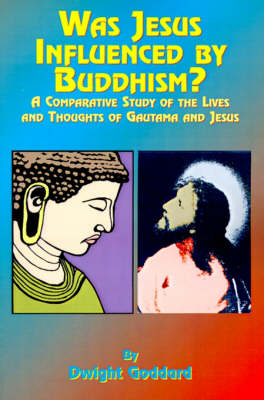 Was Jesus Influenced by Buddhism? A Comparative Study of the Lives and Thoughts of Gutama and Jesus by Dwight Goddhard, Paul Tice