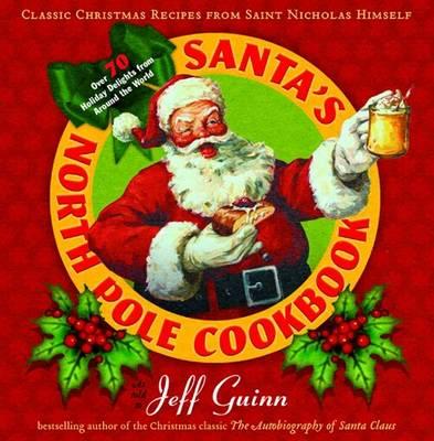 Santa'S North Pole Cookbook Classic Christmas Recipes from Saint Nicholas Himself by Jeff Guinn