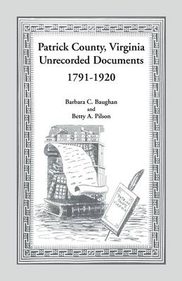 Patrick County, Virginia Unrecorded Documents 1791-1920 by Barbara C Baughan, Betty a Pilson