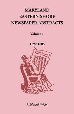 Maryland Eastern Shore Newspaper Abstracts, Volume 1 1790-1805 by F Edward Wright