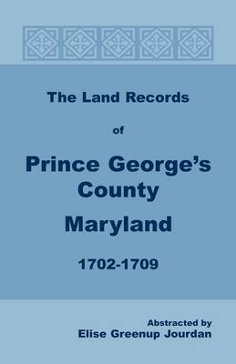 The Land Records of Prince George's County, Maryland, 1702-1709 by Elise Greenup Jourdan