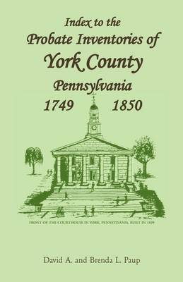 Index to the Probate Inventories of York County, Pennsylvania, 1749-1850 by David A Paup, Brenda L Paup