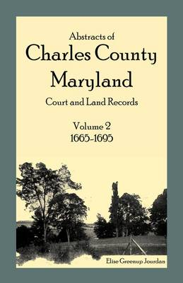 Abstracts of Charles County, Maryland Court and Land Records Volume 2: 1665-1695 by Elise Greenup Jourdan