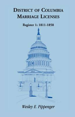 District of Columbia Marriage Licenses, Register 1 1811-1858 by Wesley E Pippenger