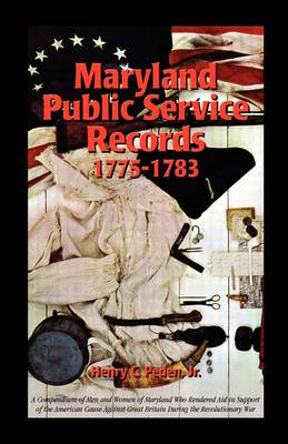 Maryland Public Service Records, 1775-1783 A Compendium of Men and Women of Maryland Who Rendered Aid in Support of the American Cause Against Great by Professor Henry C, Jr Peden