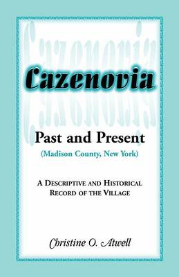 Cazenovia Past and Present (Madison County, New York) A Descriptive and Historical Record of the Village by Christine O Atwell