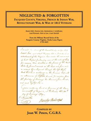 Neglected and Forgotten Fauquier County, Virginia, French & Indian War, Revolutionary War & War of 1812 Veterans by Joan W Peters