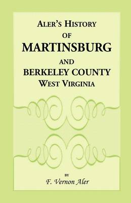 History of Martinsburg and Berkeley County, West Virginia. from the Origin of the Indians, Embracing Their Settlement, Wars and Depredations, to the First White Settlement of the Valley; Also Includin by F Vernon Aler