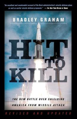 Hit To Kill The New Battle Over Shielding America From Missile Attach by Bradley Graham