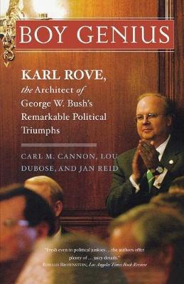 Boy Genius Karl Rove, the Architect of George W. Bush's Remarkable Political Triumphs by Carl M. Cannon, Jan Reid, Lou Dubose
