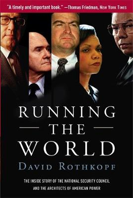 Running the World The Inside Story of the National Security Council and the Architects of American Power by David J. Rothkopf