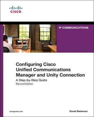 Configuring Cisco Unified Communications Manager and Unity Connection A Step-by-Step Guide by David J. Bateman