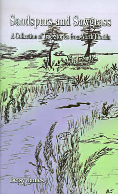 Sandspurs and Sawgrass A Collection of True Stories from North Elorida by Betsy James