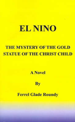 El Nino The Mystery of the Gold Statue of the Christ Child by Ferrel Glade Roundy