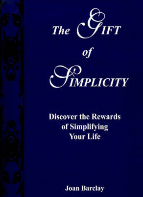 The Gift of Simplicity Discover the Rewards of Simplifying Your Life by Joan Barclay