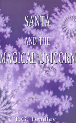 Santa and the Magical Unicorn A Christmas Fantasy by T. G. Bradley