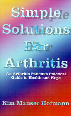 Simple Solutions for Arthritis An Arthritis Patient's Practical Guide to Health and Hope by Kim Manser Hofmann