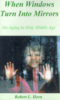 When Windows Turn into Mirrors On Aging in Only Middle Age by Robert L. Horn