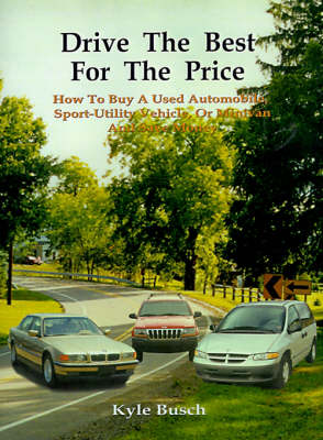 Drive the Best for the Price How to Buy a Used Automobile, Sport-utility Vehicle, or Minivan and Save Money by Kyle Busch