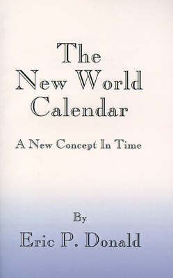 The New World Calendar A New Concept in Time by Eric P. Donald