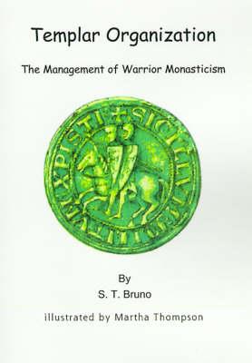 Templar Organization The Management of Warrior Monasticism by S. T. Bruno