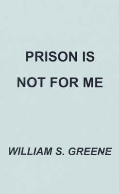 Prison is Not for Me by William S. Greene
