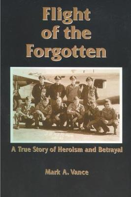 Flight of the Forgotten A True Story of Heroism and Betrayal by Mark A. Vance