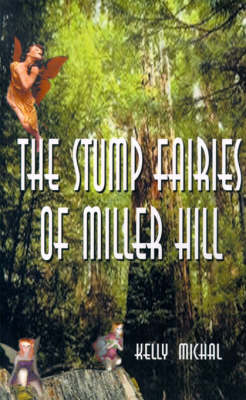The Stump Fairies of Miller Hill by Kelly Michal