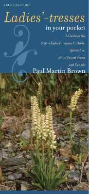 Ladies'-tresses in Your Pocket A Guide to the Native Ladies'-tresses Orchids, Spiranthes, of the United States and Canada by Paul Martin Brown