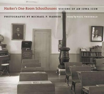 Harker's One-room Schoolhouses Visions of an Iowa Icon by Michael P. Harker, Paul Theobald