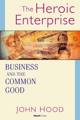 The Heroic Enterprise Business and the Common Good by John, M. Hood