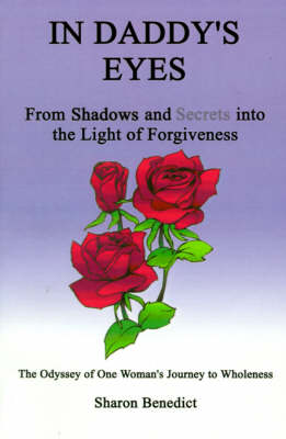 In Daddy's Eyes From Shadows and Secrets into the Light of Forgiveness by Sharon Benedict, A. Lee Guinn
