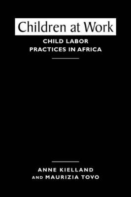 Children at Work Child Labor Practices in Africa by Anne Kielland, Maurizia Tovo