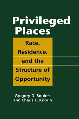 Privileged Places Race, Residence, and the Structure of Opportunity by Gregory D. Squires, Charis E. Kubrin